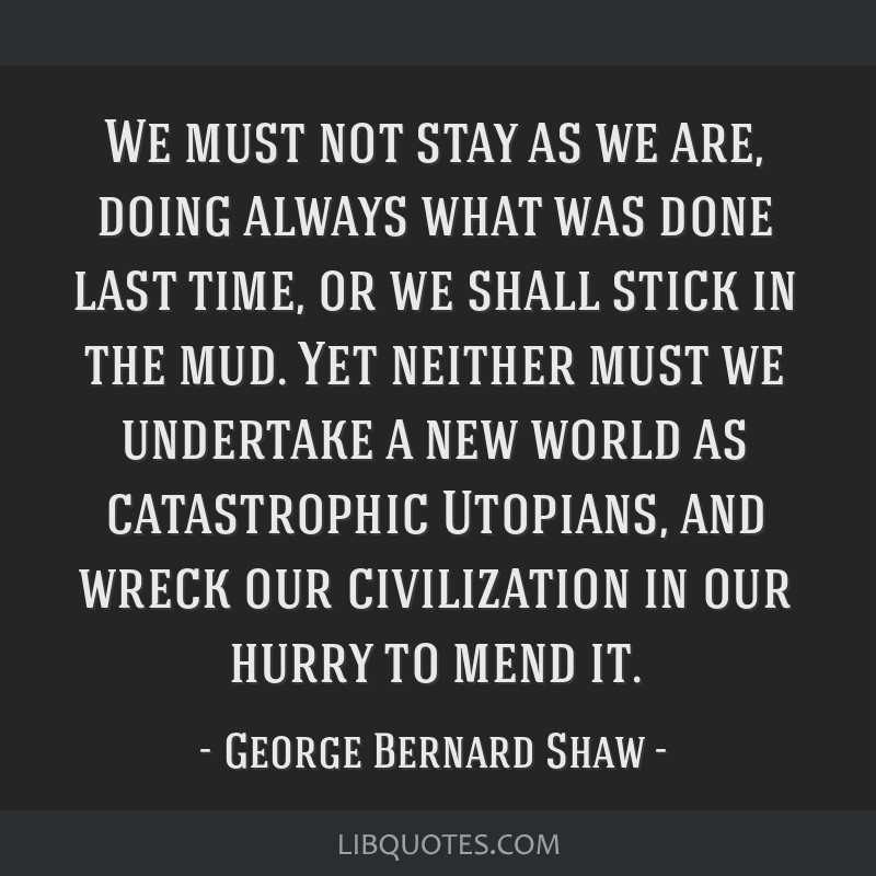 We must not stay as we are, doing always what was done last time, or we shall stick in the mud. Yet neither must we undertake a new world as...