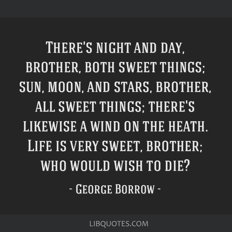 There's night and day, brother, both sweet things; sun, moon, and stars, brother, all sweet things; there's likewise a wind on the heath. Life is...