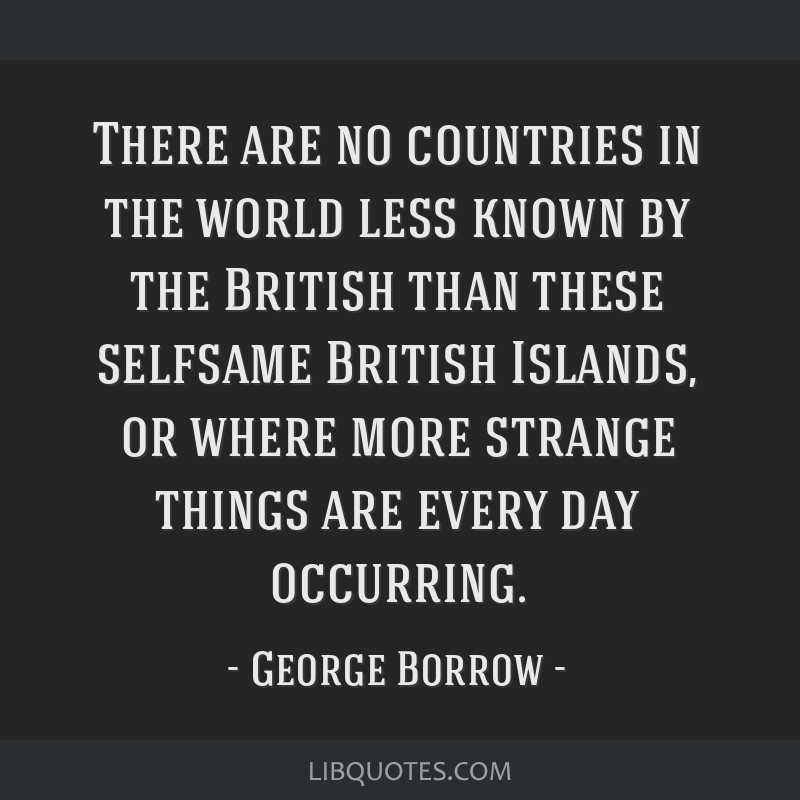 There are no countries in the world less known by the British than these selfsame British Islands, or where more strange things are every day...