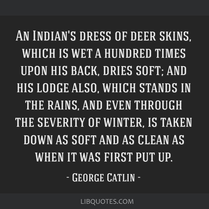 An Indian's dress of deer skins, which is wet a hundred times upon his back, dries soft; and his lodge also, which stands in the rains, and even...