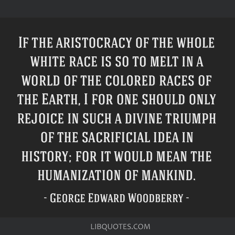 If the aristocracy of the whole white race is so to melt in a world of the colored races of the Earth, I for one should only rejoice in such a divine ...
