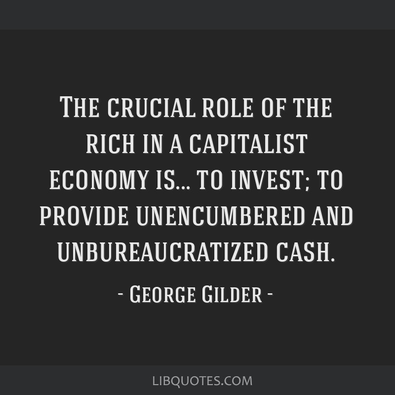 The crucial role of the rich in a capitalist economy is... to invest; to provide unencumbered and unbureaucratized cash.