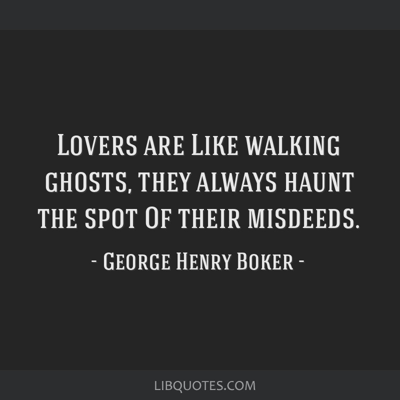 Lovers are Like walking ghosts, they always haunt the spot Of their misdeeds.