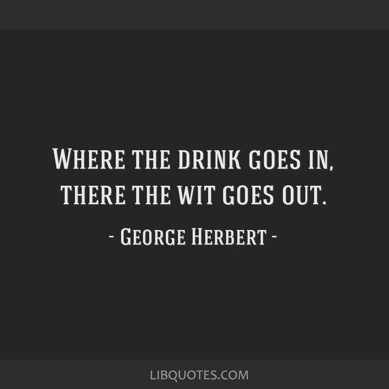 Where the drink goes in, there the wit goes out.