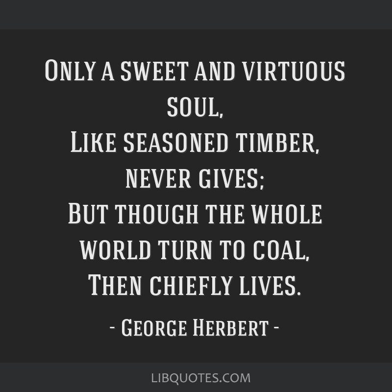 Only a sweet and virtuous soul, Like seasoned timber, never gives; But though the whole world turn to coal, Then chiefly lives.