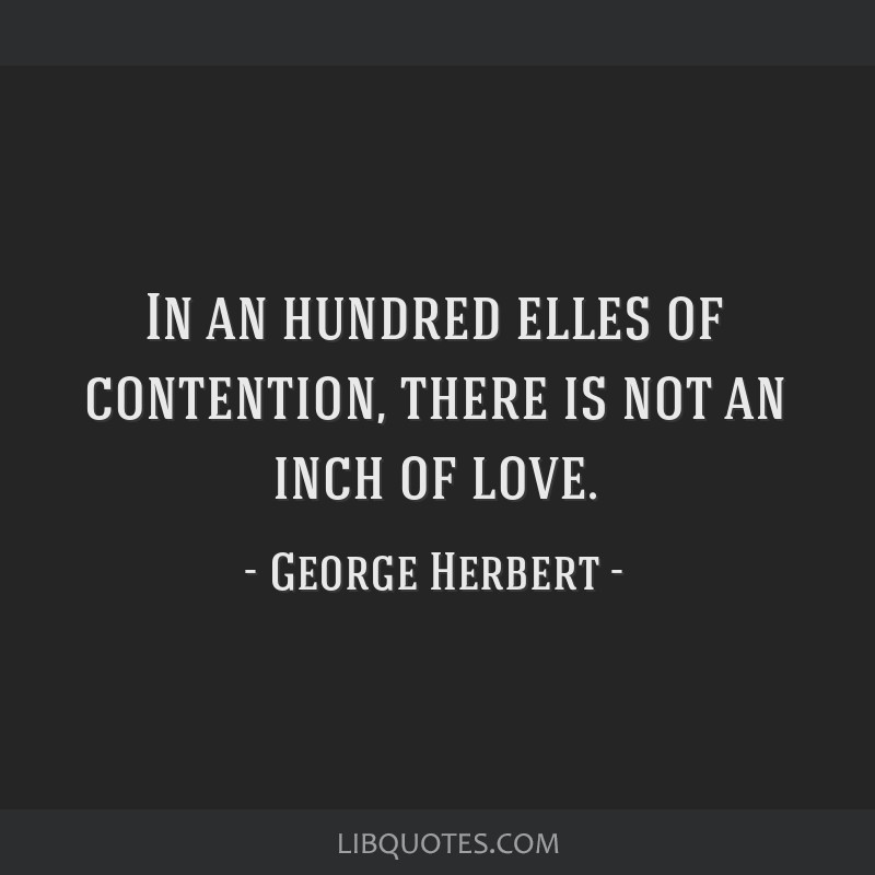 In an hundred elles of contention, there is not an inch of love.