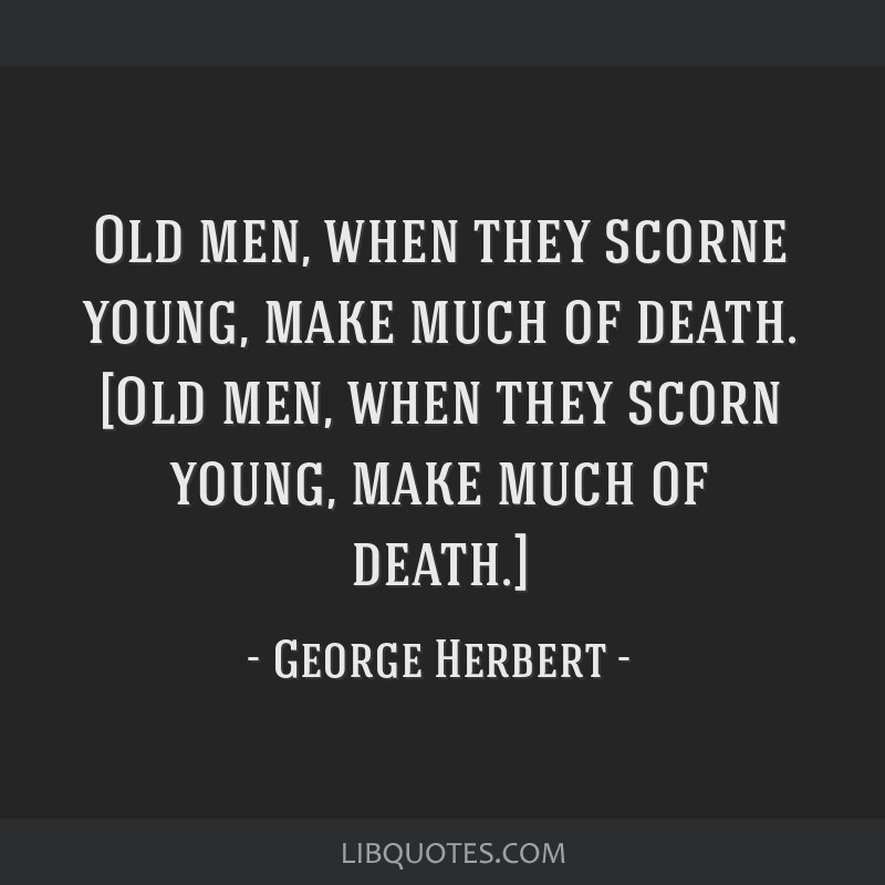 Old men, when they scorne young, make much of death. [Old men, when they scorn young, make much of death.]