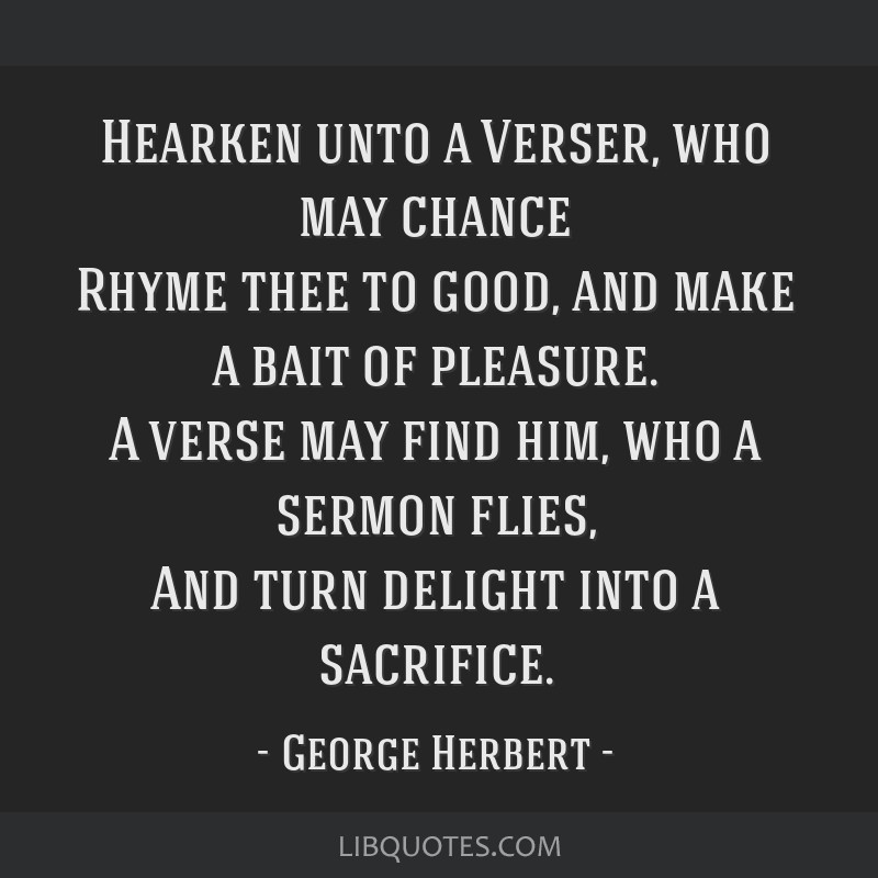 Hearken unto a Verser, who may chance Rhyme thee to good, and make a bait of pleasure. A verse may find him, who a sermon flies, And turn delight...