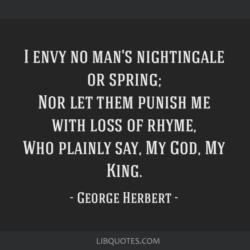 I envy no man's nightingale or spring; Nor let them punish me with loss of rhyme, Who plainly say, My God, My King.