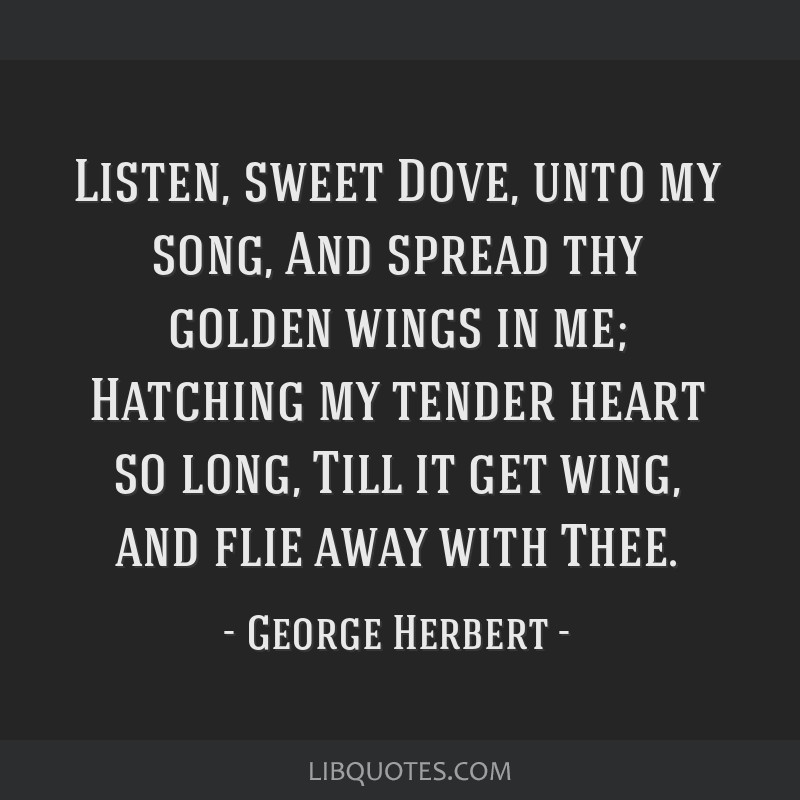 Listen, sweet Dove, unto my song, And spread thy golden wings in me; Hatching my tender heart so long, Till it get wing, and flie away with Thee.