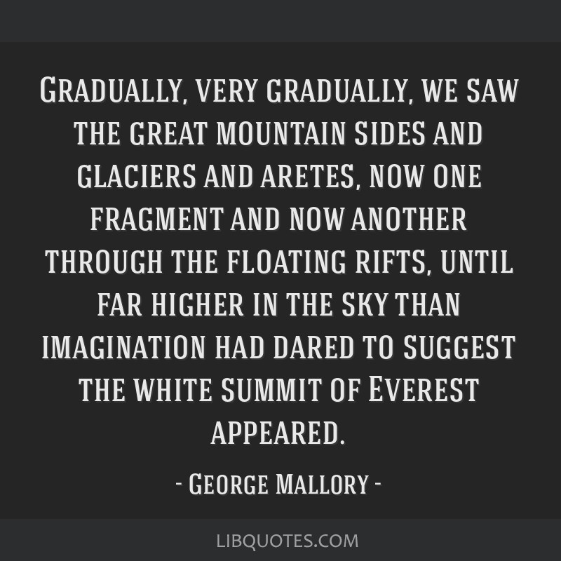 Gradually, very gradually, we saw the great mountain sides and glaciers and aretes, now one fragment and now another through the floating rifts,...