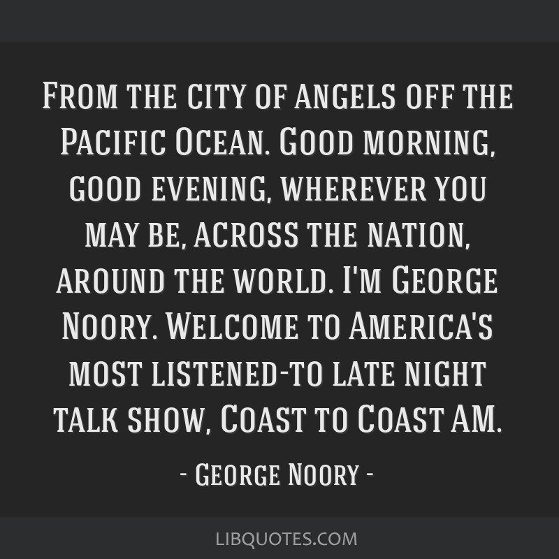 From the city of angels off the Pacific Ocean. Good morning, good evening, wherever you may be, across the nation, around the world. I'm George...