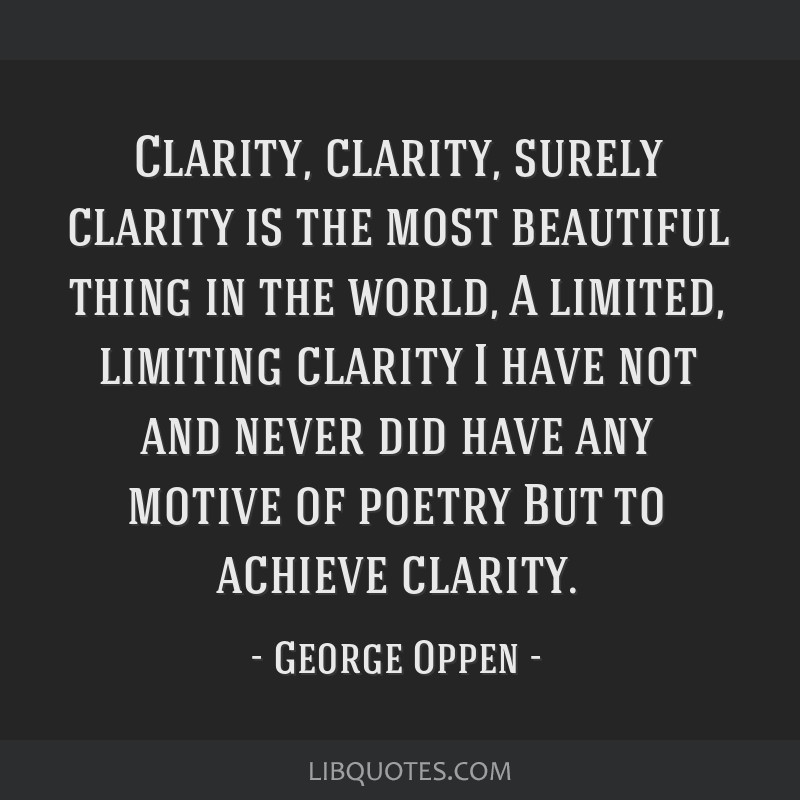 Clarity, clarity, surely clarity is the most beautiful thing in the world, A limited, limiting clarity I have not and never did have any motive of...