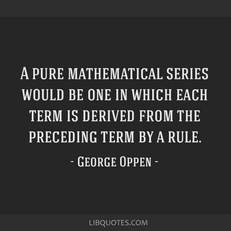 A pure mathematical series would be one in which each term is derived from the preceding term by a rule.