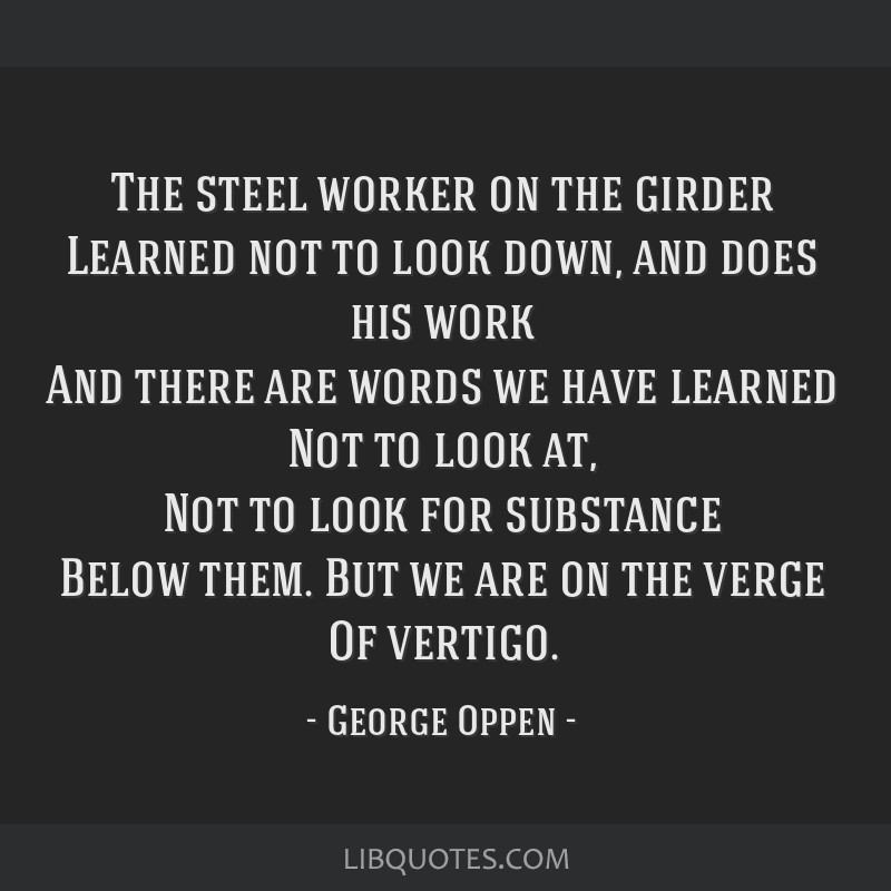 The steel worker on the girder Learned not to look down, and does his work And there are words we have learned Not to look at, Not to look for...