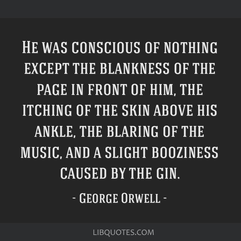 He was conscious of nothing except the blankness of the page in front of him, the itching of the skin above his ankle, the blaring of the music, and...