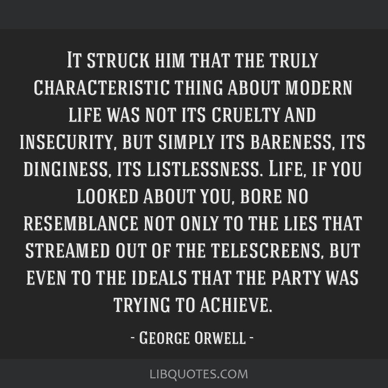 It struck him that the truly characteristic thing about modern life was not its cruelty and insecurity, but simply its bareness, its dinginess, its...