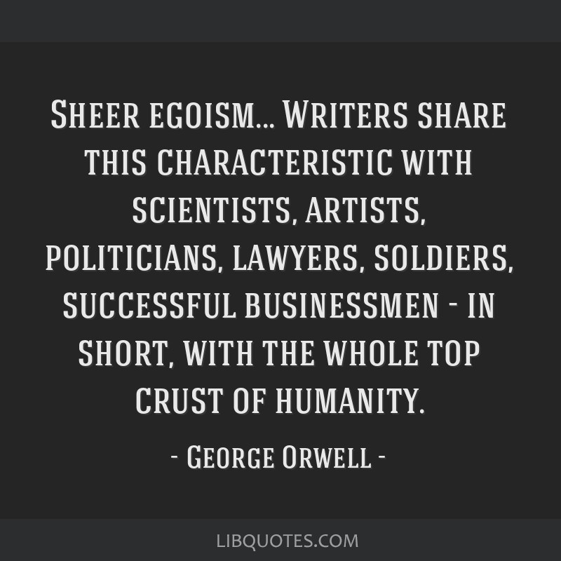 Sheer egoism... Writers share this characteristic with scientists, artists, politicians, lawyers, soldiers, successful businessmen - in short, with...