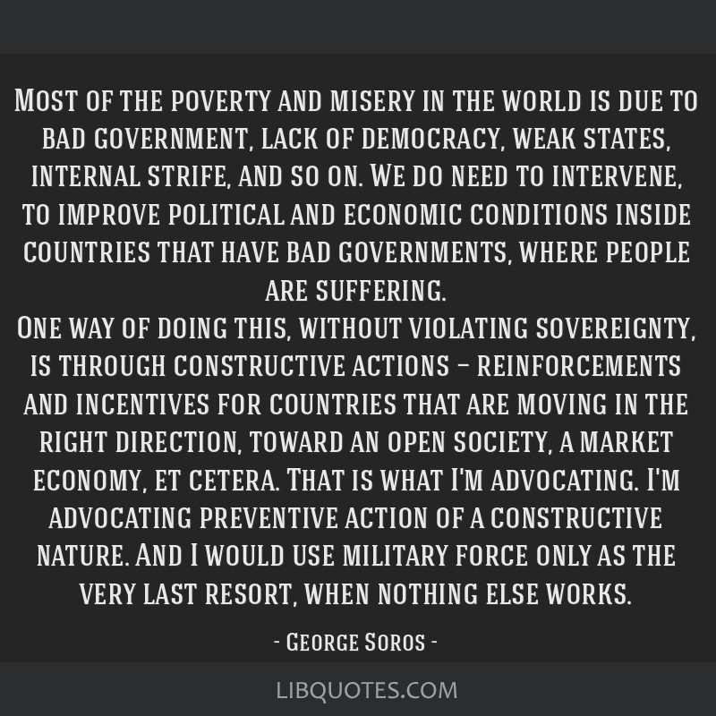 Most of the poverty and misery in the world is due to bad government, lack of democracy, weak states, internal strife, and so on. We do need to...