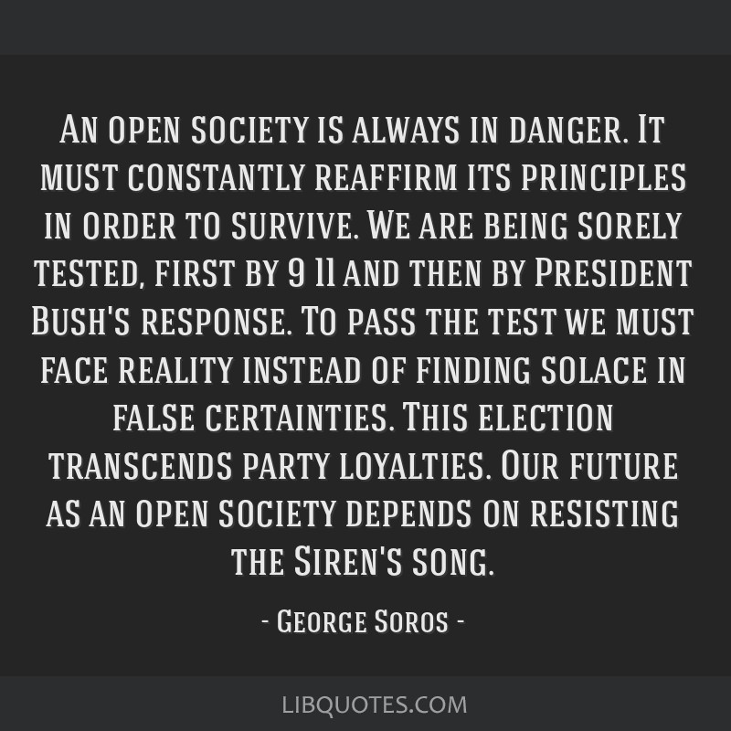 An open society is always in danger. It must constantly reaffirm its principles in order to survive. We are being sorely tested, first by 9/11 and...
