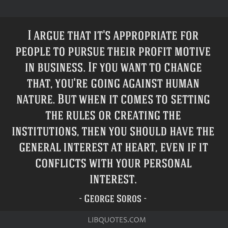 I argue that it's appropriate for people to pursue their profit motive in business. If you want to change that, you're going against human nature....
