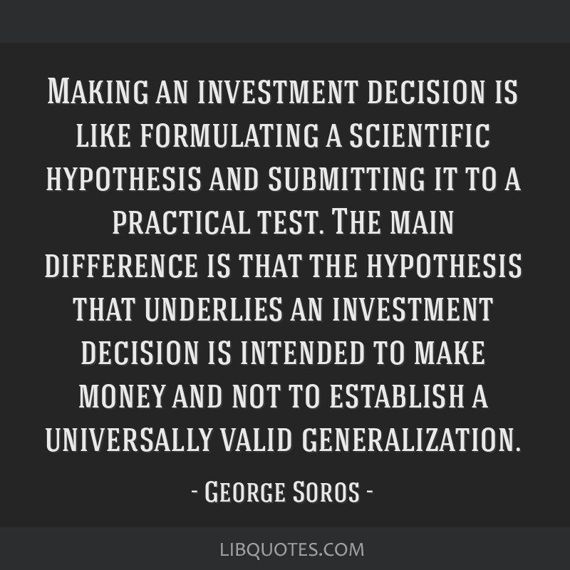 Making an investment decision is like formulating a scientific hypothesis and submitting it to a practical test. The main difference is that the...
