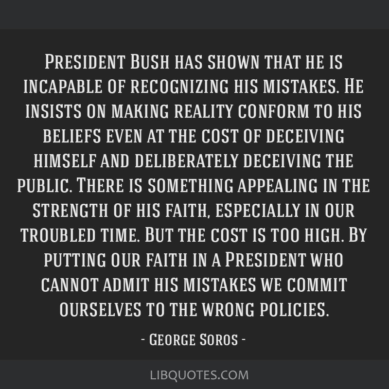 President Bush has shown that he is incapable of recognizing his mistakes. He insists on making reality conform to his beliefs even at the cost of...