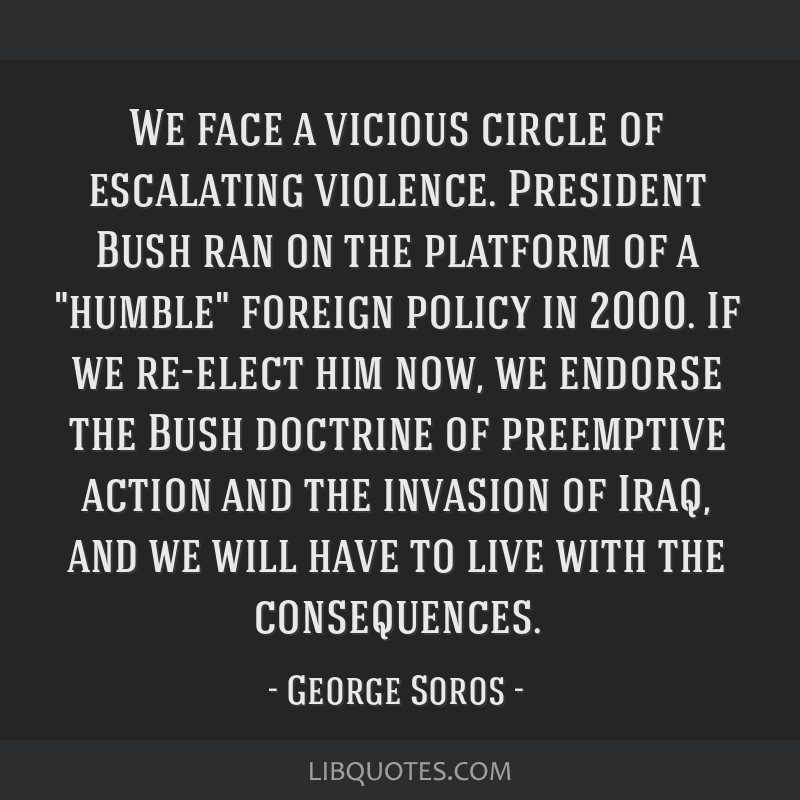 We face a vicious circle of escalating violence. President Bush ran on the platform of a humble foreign policy in 2000. If we re-elect him now, we...