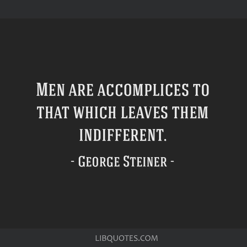 Men are accomplices to that which leaves them indifferent.