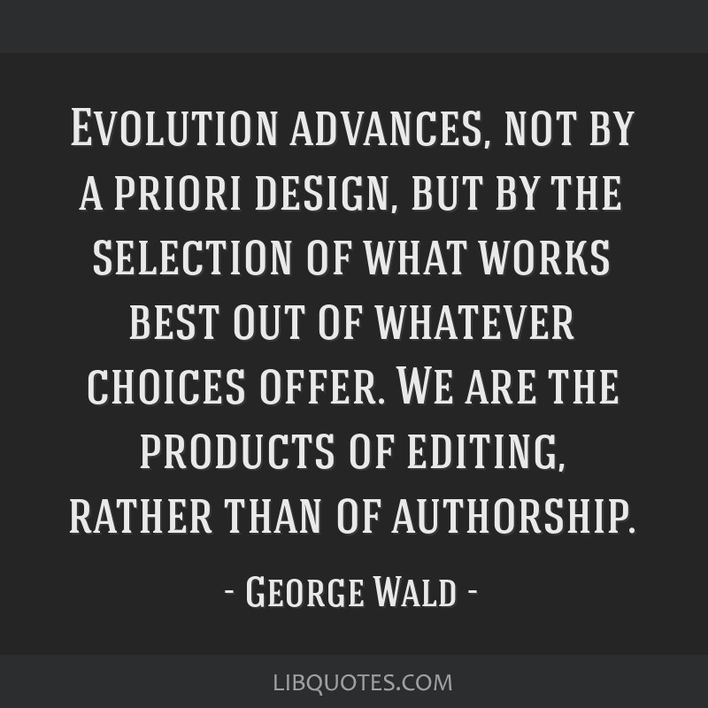 Evolution advances, not by a priori design, but by the selection of what works best out of whatever choices offer. We are the products of editing,...