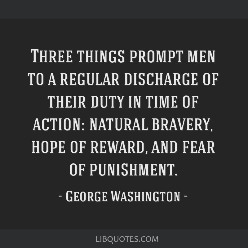 Three things prompt men to a regular discharge of their duty in time of action: natural bravery, hope of reward, and fear of punishment.