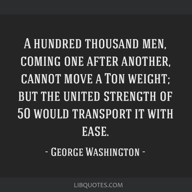 A hundred thousand men, coming one after another, cannot move a Ton weight; but the united strength of 50 would transport it with ease.