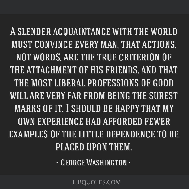 A slender acquaintance with the world must convince every man, that actions, not words, are the true criterion of the attachment of his friends, and...