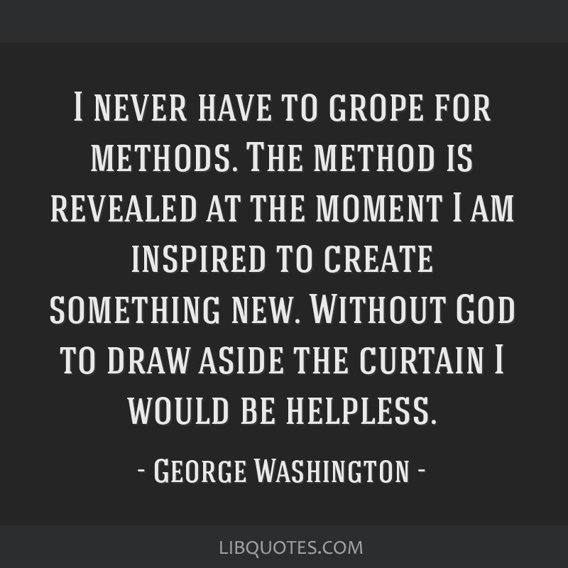 I never have to grope for methods. The method is revealed at the moment I am inspired to create something new. Without God to draw aside the curtain...