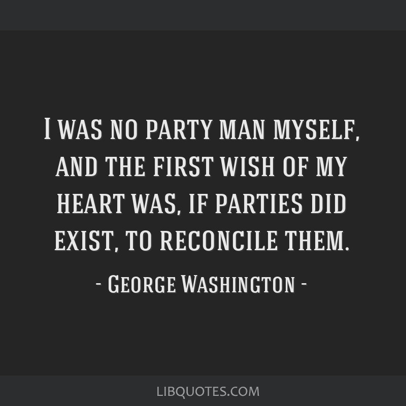 I was no party man myself, and the first wish of my heart was, if parties did exist, to reconcile them.
