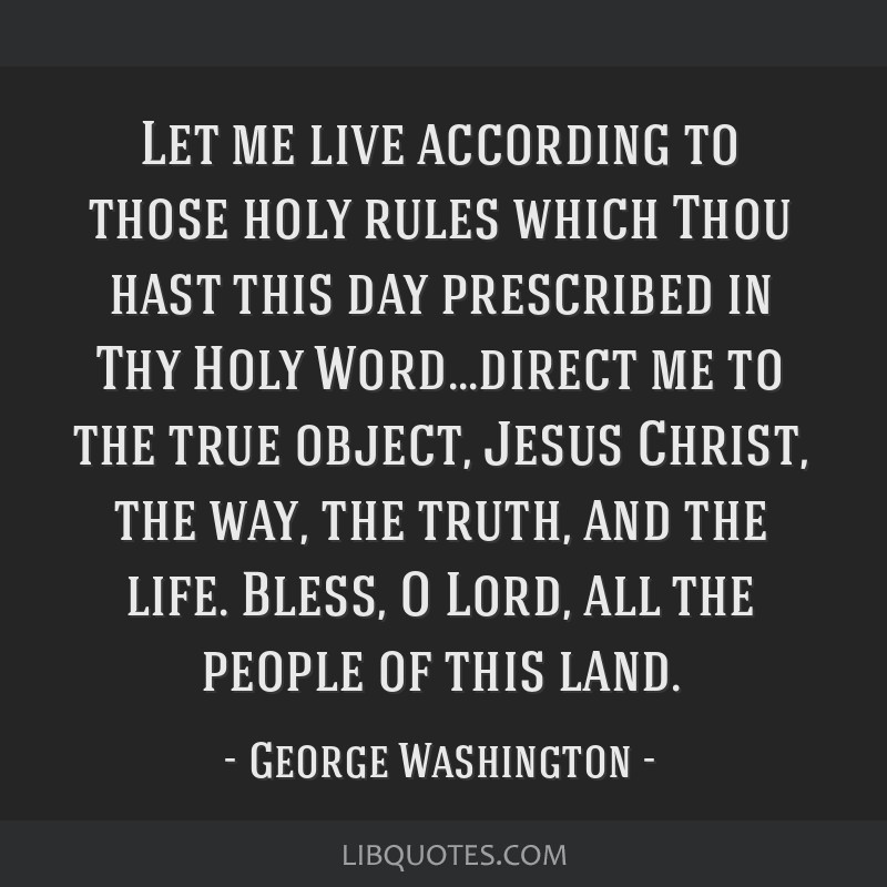 Let me live according to those holy rules which Thou hast this day prescribed in Thy Holy Word...direct me to the true object, Jesus Christ, the way, ...