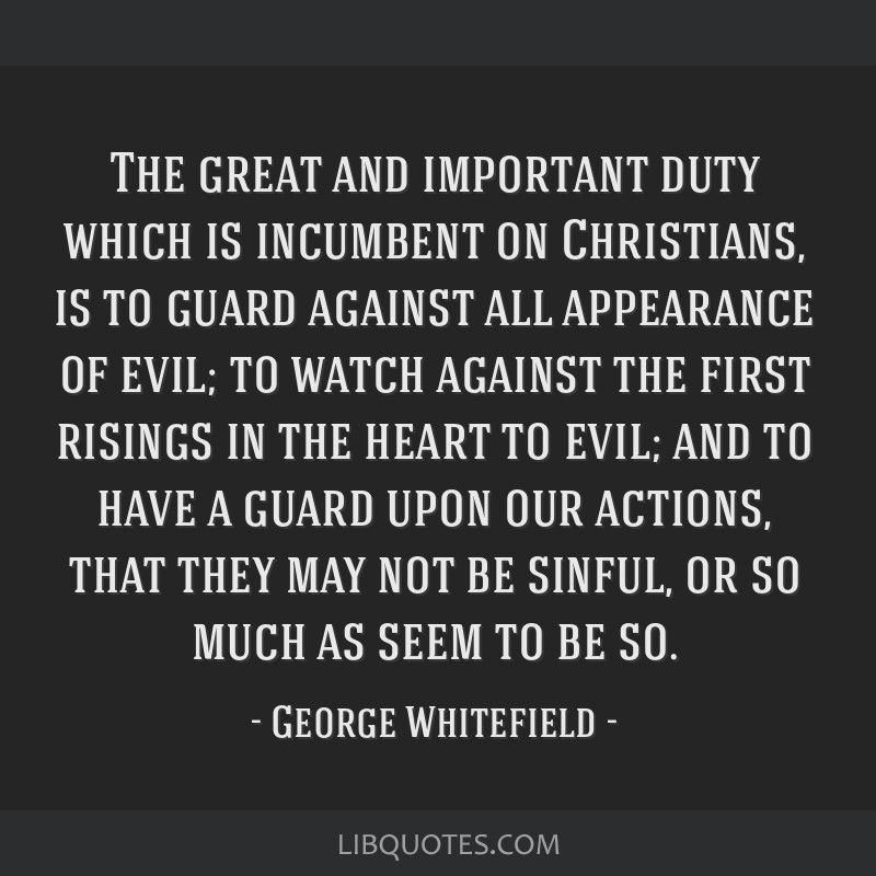 The great and important duty which is incumbent on Christians, is to guard against all appearance of evil; to watch against the first risings in the...