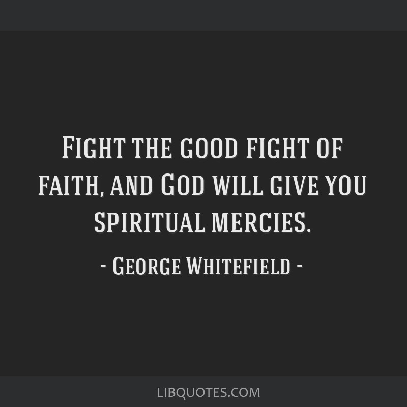 Fight the good fight of faith, and God will give you spiritual mercies.