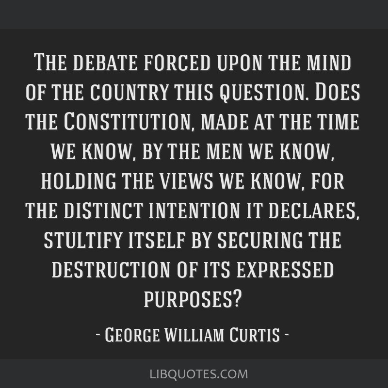 The debate forced upon the mind of the country this question. Does the Constitution, made at the time we know, by the men we know, holding the views...