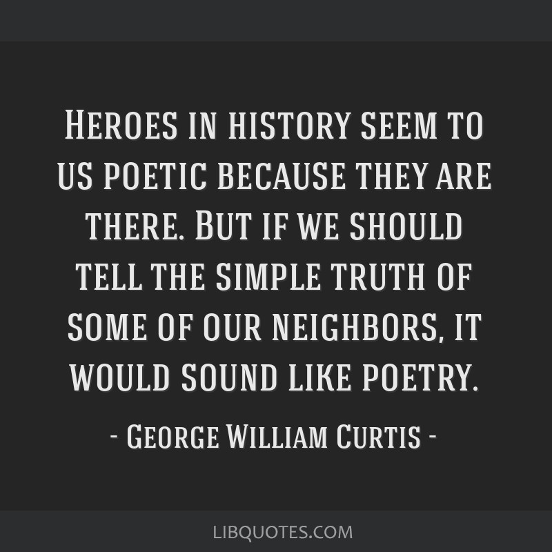 Heroes in history seem to us poetic because they are there. But if we should tell the simple truth of some of our neighbors, it would sound like...