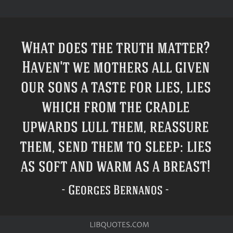 What does the truth matter? Haven't we mothers all given our sons a taste for lies, lies which from the cradle upwards lull them, reassure them, send ...