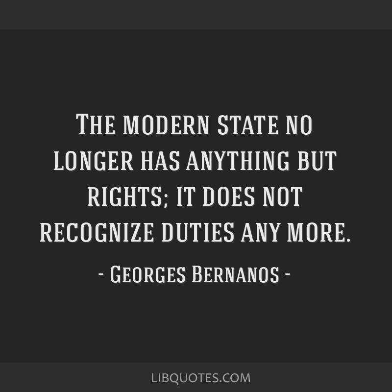 The modern state no longer has anything but rights; it does not recognize duties any more.
