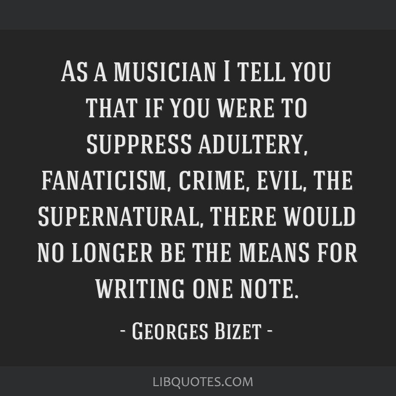 As a musician I tell you that if you were to suppress adultery, fanaticism, crime, evil, the supernatural, there would no longer be the means for...
