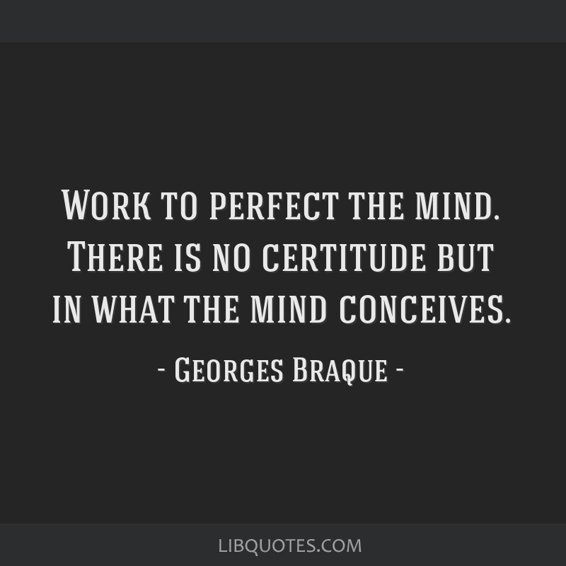 Work to perfect the mind. There is no certitude but in what the mind conceives.