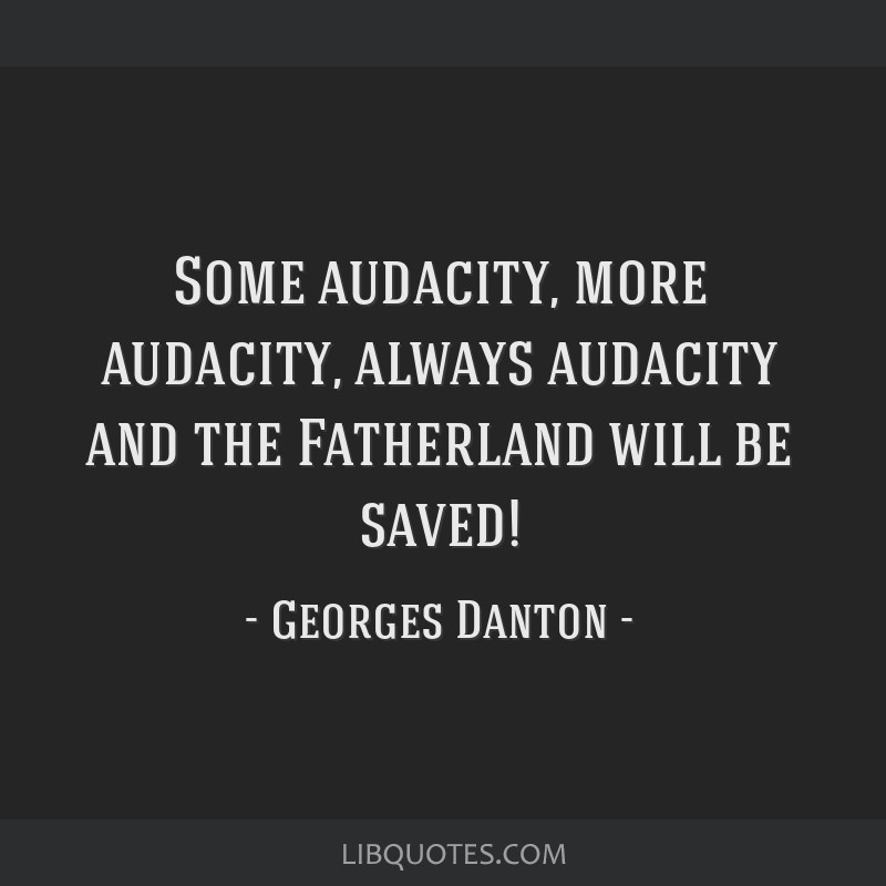 Some audacity, more audacity, always audacity and the Fatherland will be saved!