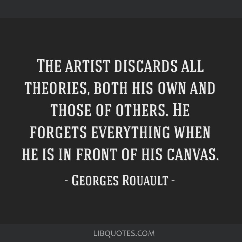 The artist discards all theories, both his own and those of others. He forgets everything when he is in front of his canvas.