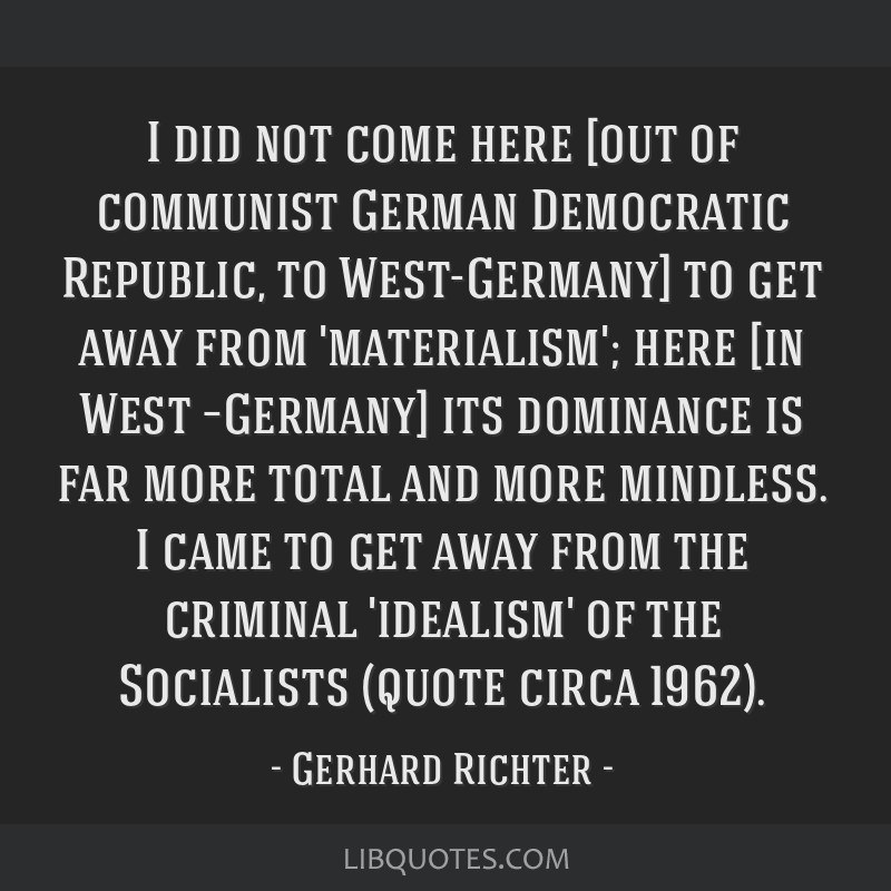 I did not come here [out of communist German Democratic Republic, to West-Germany] to get away from 'materialism'; here [in West –Germany] its...