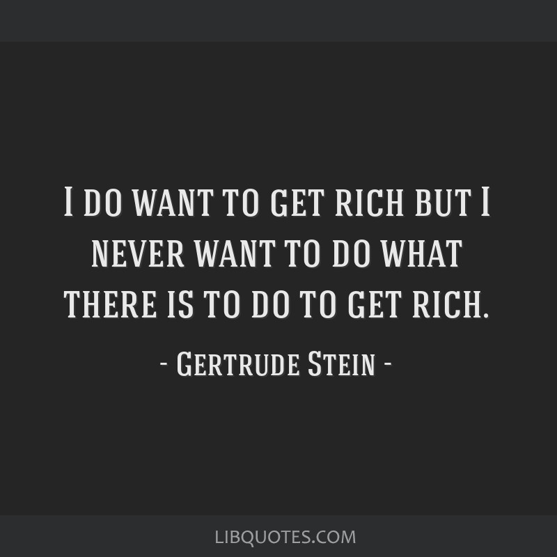 I do want to get rich but I never want to do what there is to do to get rich.