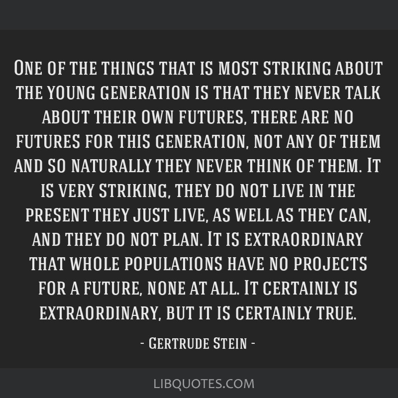 One of the things that is most striking about the young generation is that they never talk about their own futures, there are no futures for this...