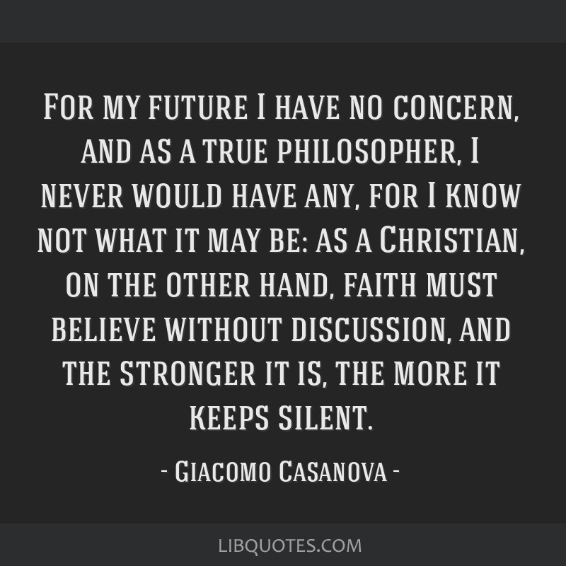For my future I have no concern, and as a true philosopher, I never would have any, for I know not what it may be: as a Christian, on the other hand, ...